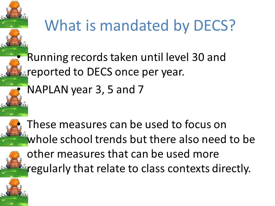 What is mandated by DECS. Running records taken until level 30 and reported to DECS once per year.