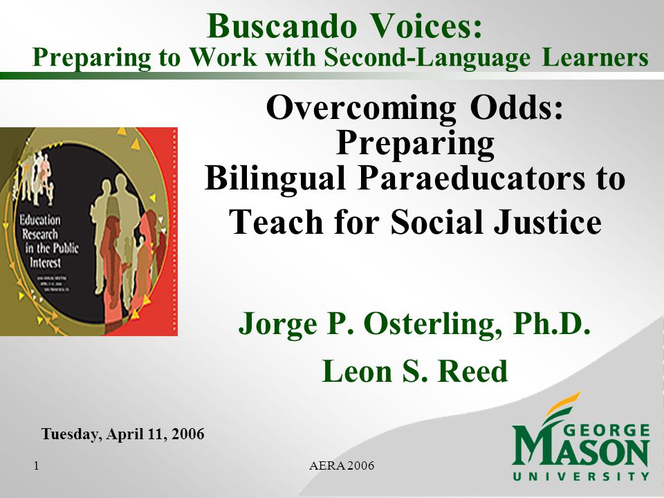 1AERA 2006 Buscando Voices: Preparing to Work with Second-Language Learners Overcoming Odds: Preparing Bilingual Paraeducators to Teach for Social Justice Jorge P.