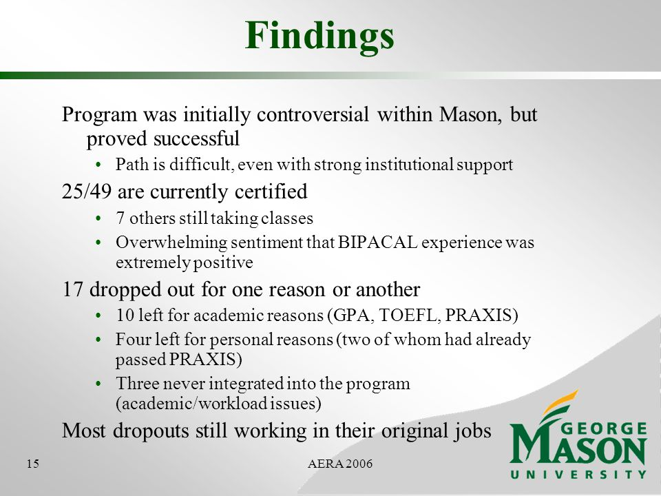 15AERA 2006 Findings Program was initially controversial within Mason, but proved successful Path is difficult, even with strong institutional support 25/49 are currently certified 7 others still taking classes Overwhelming sentiment that BIPACAL experience was extremely positive 17 dropped out for one reason or another 10 left for academic reasons (GPA, TOEFL, PRAXIS) Four left for personal reasons (two of whom had already passed PRAXIS) Three never integrated into the program (academic/workload issues) Most dropouts still working in their original jobs