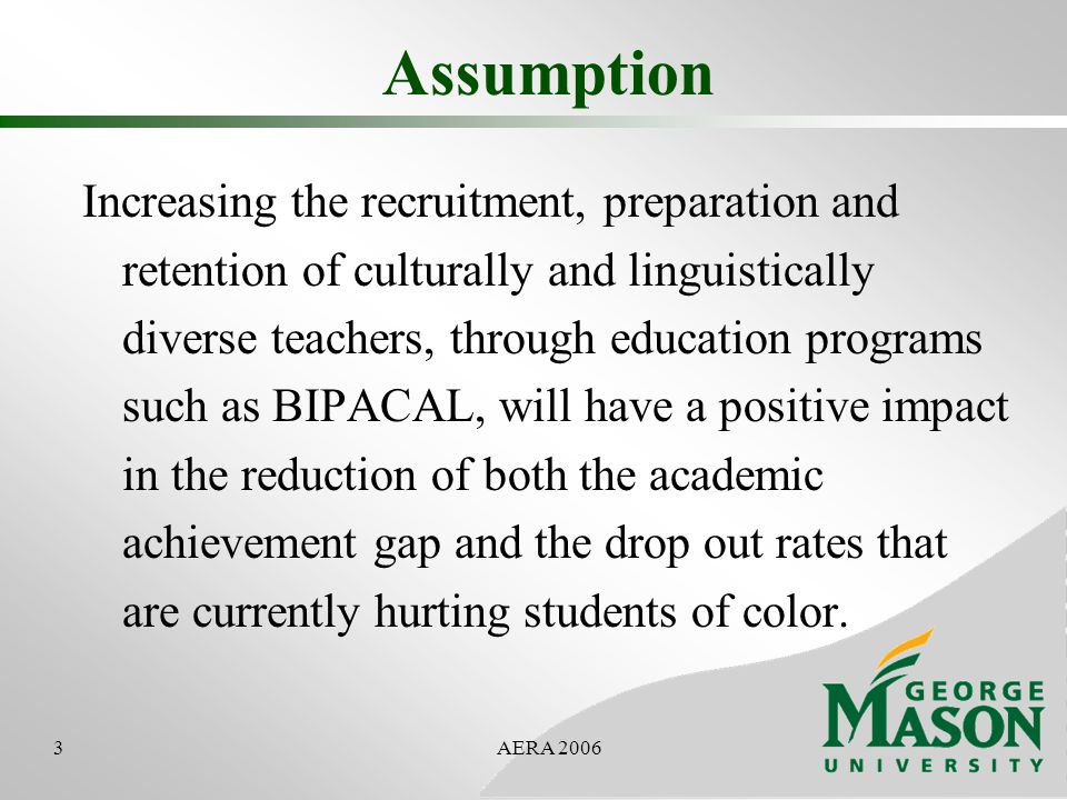 3AERA 2006 Assumption Increasing the recruitment, preparation and retention of culturally and linguistically diverse teachers, through education programs such as BIPACAL, will have a positive impact in the reduction of both the academic achievement gap and the drop out rates that are currently hurting students of color.