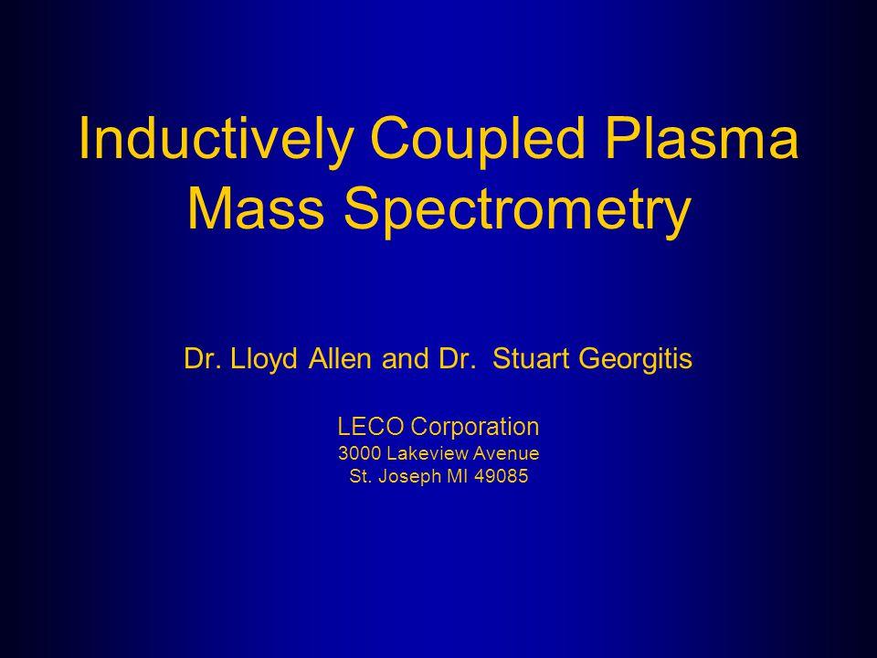 Inductively Coupled Plasma Mass Spectrometry Dr. Lloyd Allen and Dr. Stuart Georgitis LECO Corporation 3000 Lakeview Avenue St. Joseph MI 49085