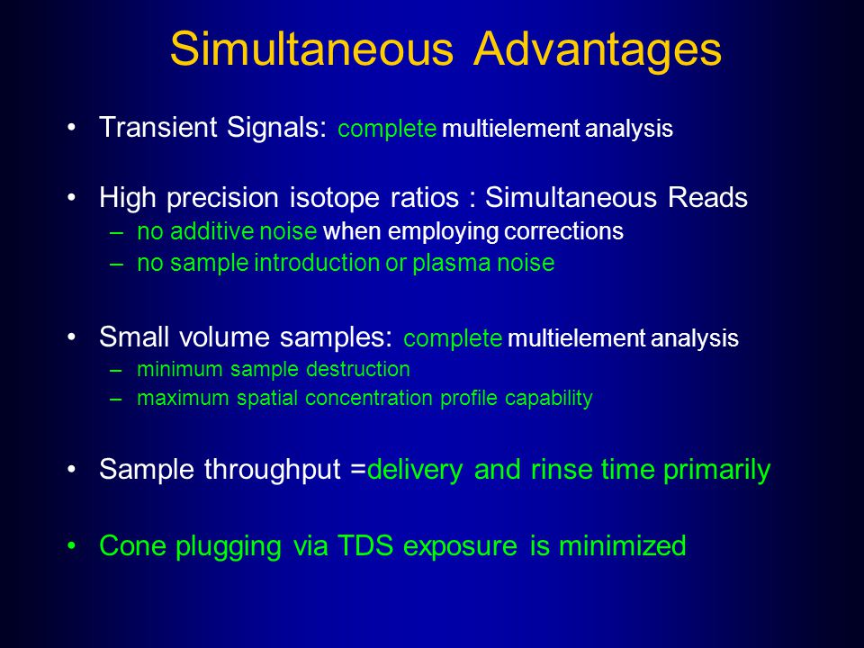 Simultaneous Advantages Transient Signals: complete multielement analysis High precision isotope ratios : Simultaneous Reads –no additive noise when e