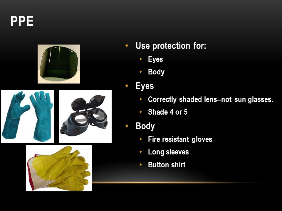 PPE Use protection for: Eyes Body Eyes Correctly shaded lens--not sun glasses.