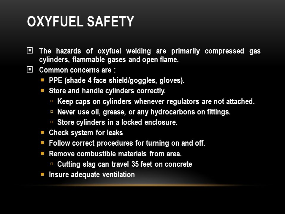 OXYFUEL SAFETY  The hazards of oxyfuel welding are primarily compressed gas cylinders, flammable gases and open flame.