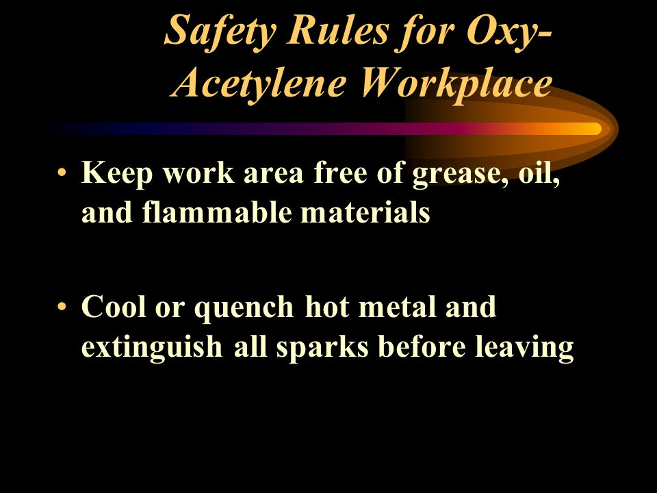 Safety Rules for Oxy- Acetylene Workplace Keep work area free of grease, oil, and flammable materials Cool or quench hot metal and extinguish all spar