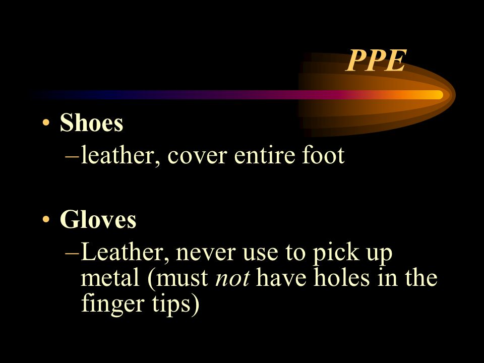PPE Shoes –leather, cover entire foot Gloves –Leather, never use to pick up metal (must not have holes in the finger tips)