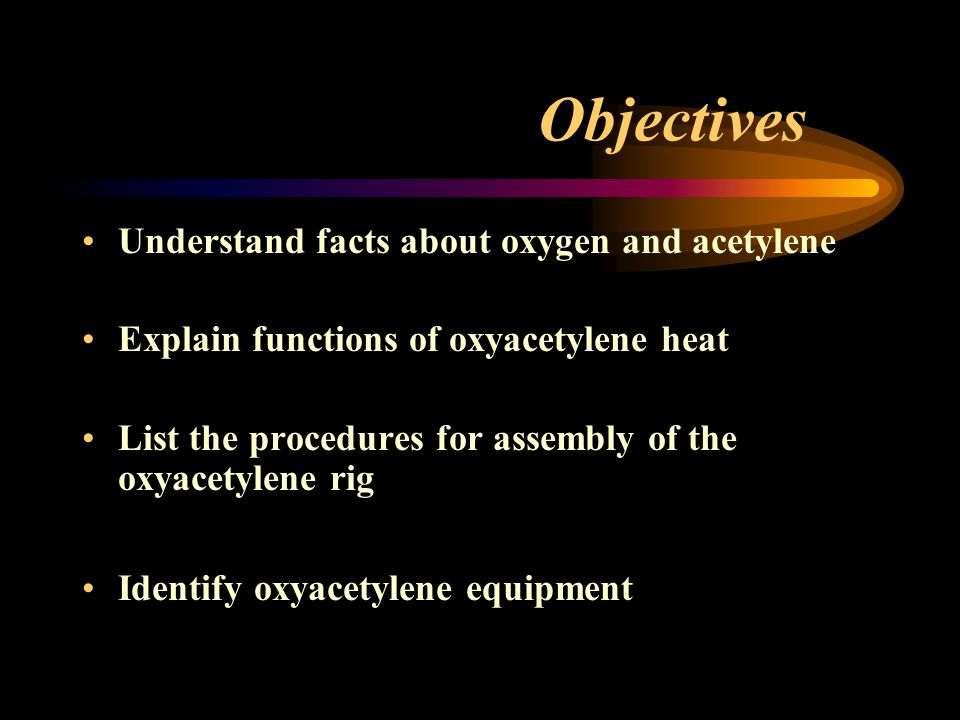 Objectives Discuss safety precautions for oxyacetylene process Describe the procedures for turning on/off the oxyacetylene rig