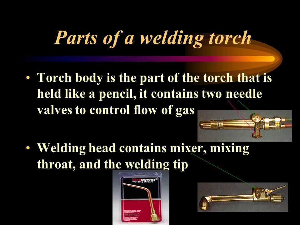 Parts of a welding torch Torch body is the part of the torch that is held like a pencil, it contains two needle valves to control flow of gas Welding