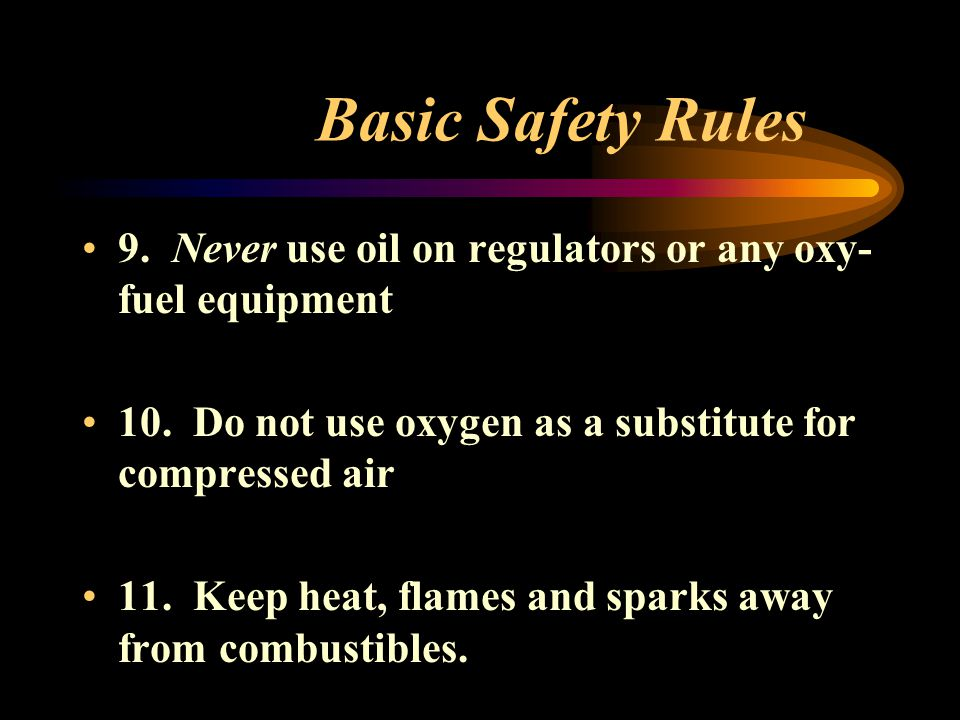 Basic Safety Rules 9. Never use oil on regulators or any oxy- fuel equipment 10. Do not use oxygen as a substitute for compressed air 11. Keep heat, f