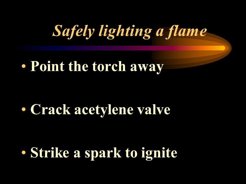 Safely lighting a flame Point the torch away Crack acetylene valve Strike a spark to ignite