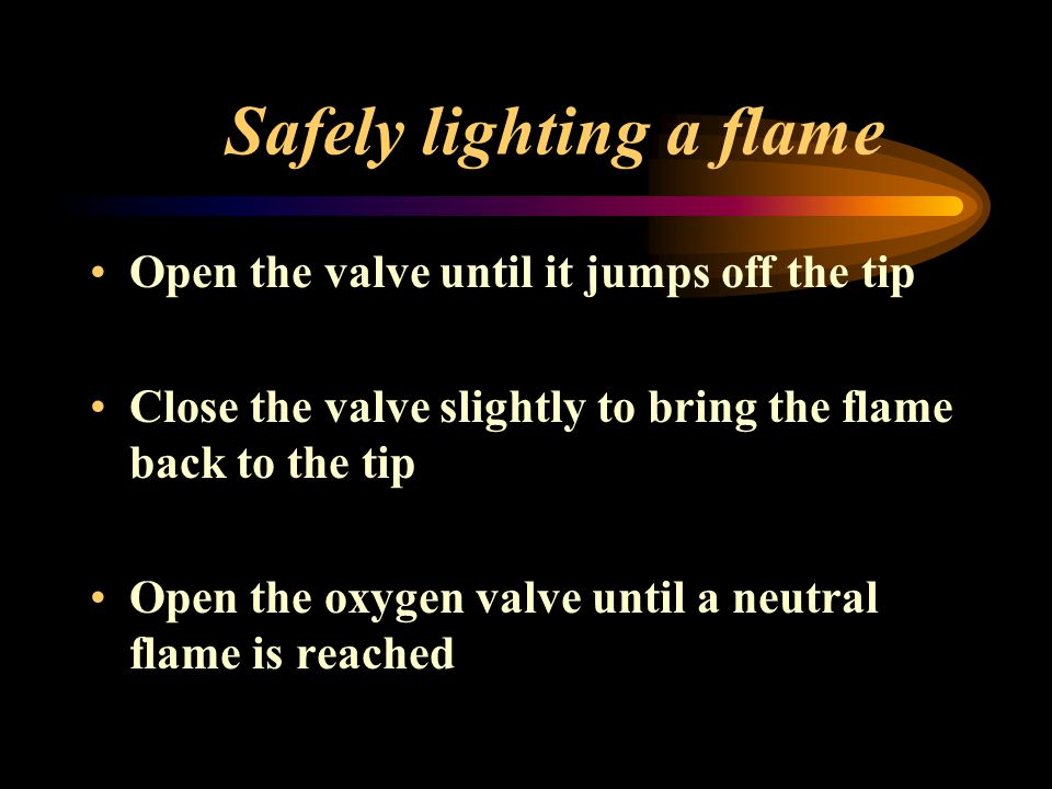 Safely lighting a flame Open the valve until it jumps off the tip Close the valve slightly to bring the flame back to the tip Open the oxygen valve un