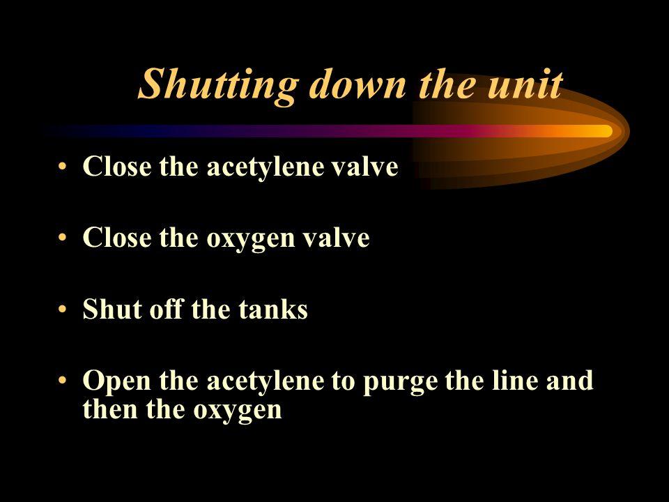 Shutting down the unit Close the acetylene valve Close the oxygen valve Shut off the tanks Open the acetylene to purge the line and then the oxygen