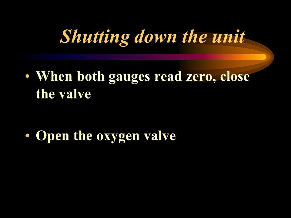 Shutting down the unit When both gauges read zero, close the valve Open the oxygen valve