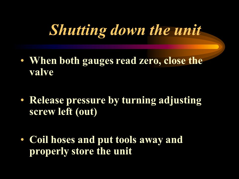 Shutting down the unit When both gauges read zero, close the valve Release pressure by turning adjusting screw left (out) Coil hoses and put tools awa