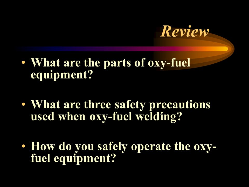 Review What are the parts of oxy-fuel equipment? What are three safety precautions used when oxy-fuel welding? How do you safely operate the oxy- fuel