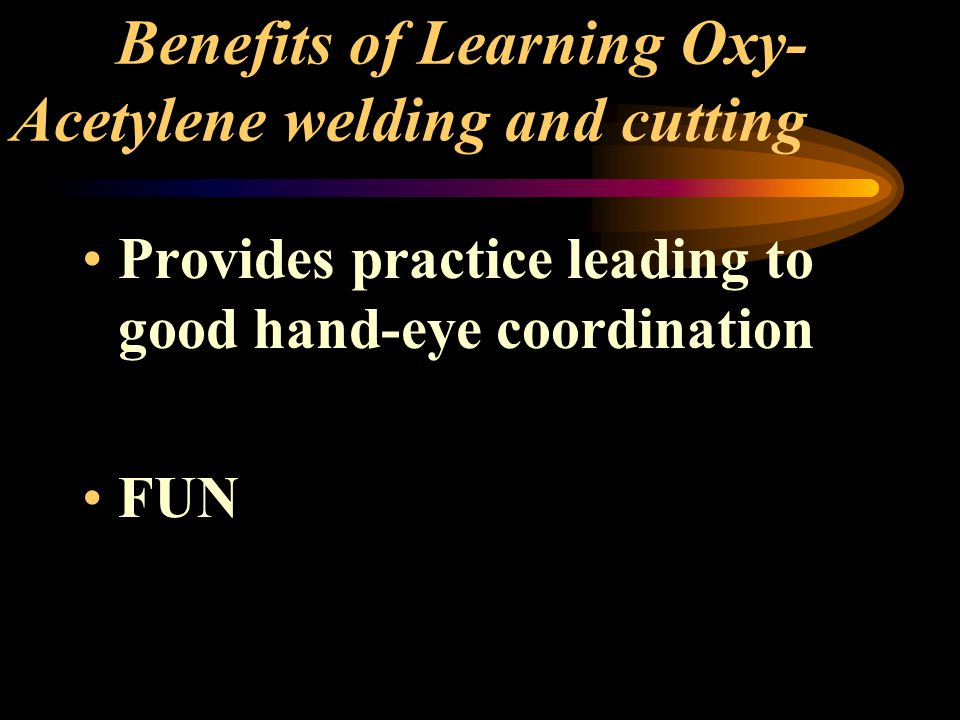 Benefits of Learning Oxy- Acetylene welding and cutting Provides practice leading to good hand-eye coordination FUN