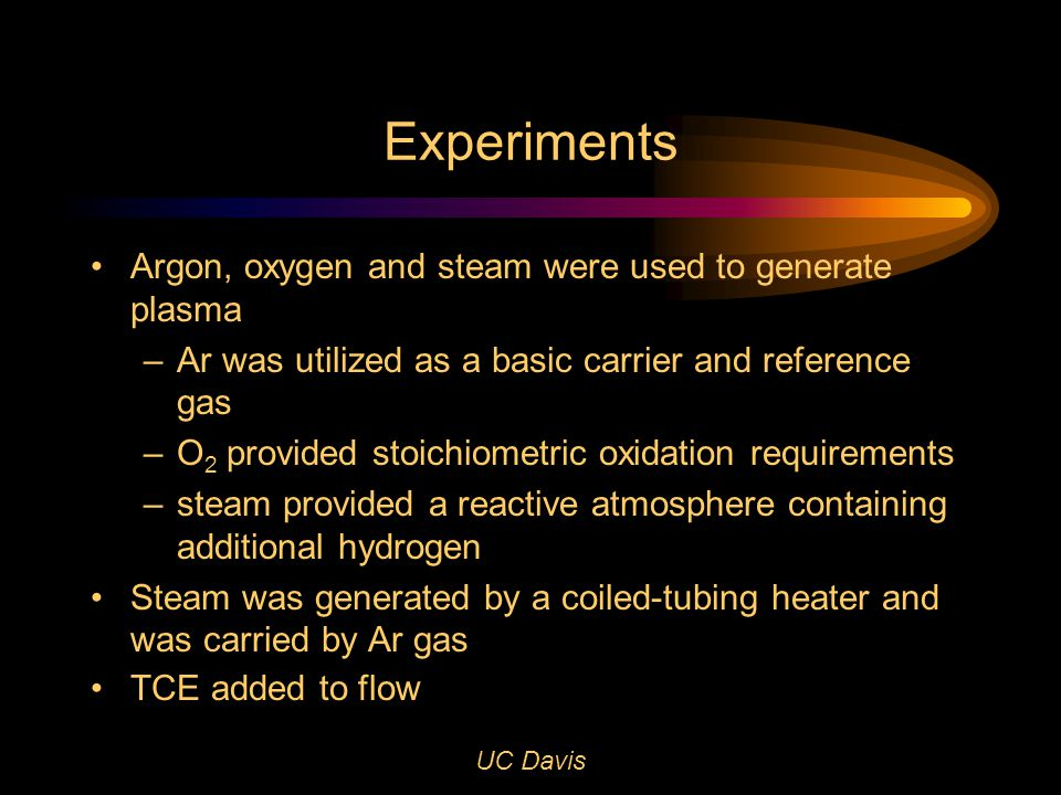 UC Davis Experiments Argon, oxygen and steam were used to generate plasma – Ar was utilized as a basic carrier and reference gas – O 2 provided stoichiometric oxidation requirements –steam provided a reactive atmosphere containing additional hydrogen Steam was generated by a coiled-tubing heater and was carried by Ar gas TCE added to flow