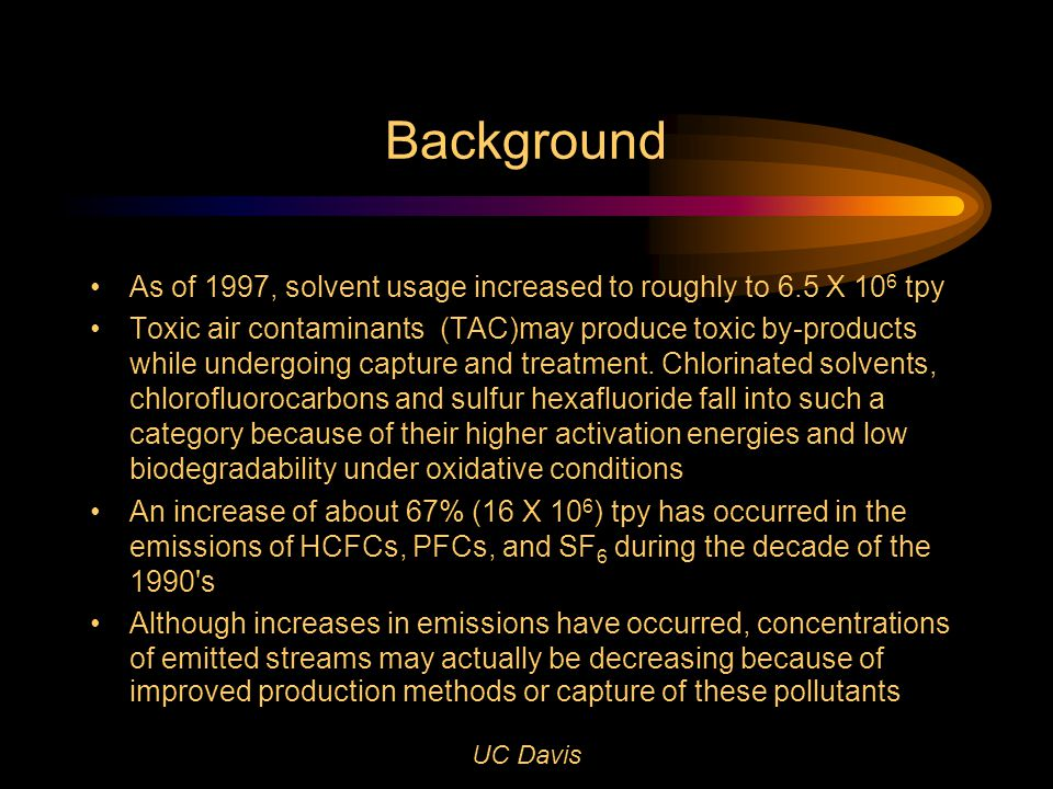 UC Davis Background As of 1997, solvent usage increased to roughly to 6.5 X 10 6 tpy Toxic air contaminants (TAC)may produce toxic by-products while undergoing capture and treatment.
