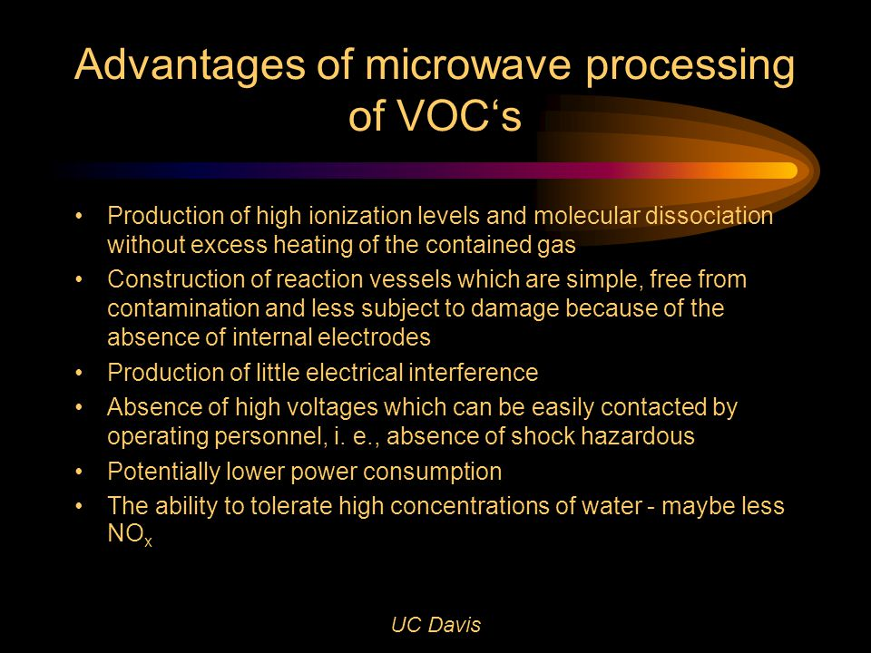 UC Davis Advantages of microwave processing of VOC's Production of high ionization levels and molecular dissociation without excess heating of the contained gas Construction of reaction vessels which are simple, free from contamination and less subject to damage because of the absence of internal electrodes Production of little electrical interference Absence of high voltages which can be easily contacted by operating personnel, i.