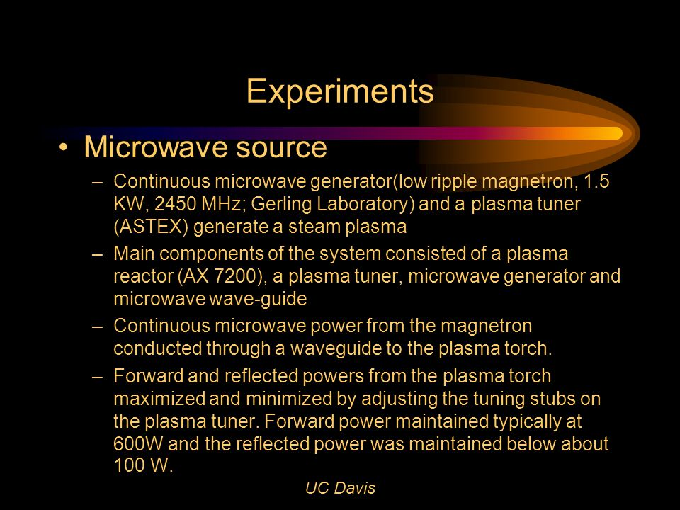 UC Davis Experiments Microwave source – Continuous microwave generator(low ripple magnetron, 1.5 KW, 2450 MHz; Gerling Laboratory) and a plasma tuner (ASTEX) generate a steam plasma – Main components of the system consisted of a plasma reactor (AX 7200), a plasma tuner, microwave generator and microwave wave-guide –Continuous microwave power from the magnetron conducted through a waveguide to the plasma torch.
