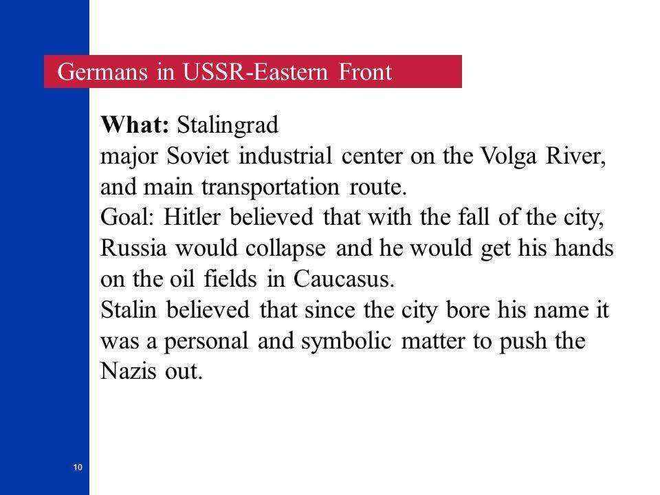 10 Germans in USSR-Eastern Front What: Stalingrad major Soviet industrial center on the Volga River, and main transportation route. Goal: Hitler belie