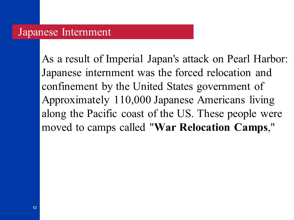 12 As a result of Imperial Japan s attack on Pearl Harbor: Japanese internment was the forced relocation and confinement by the United States government of Approximately 110,000 Japanese Americans living along the Pacific coast of the US.