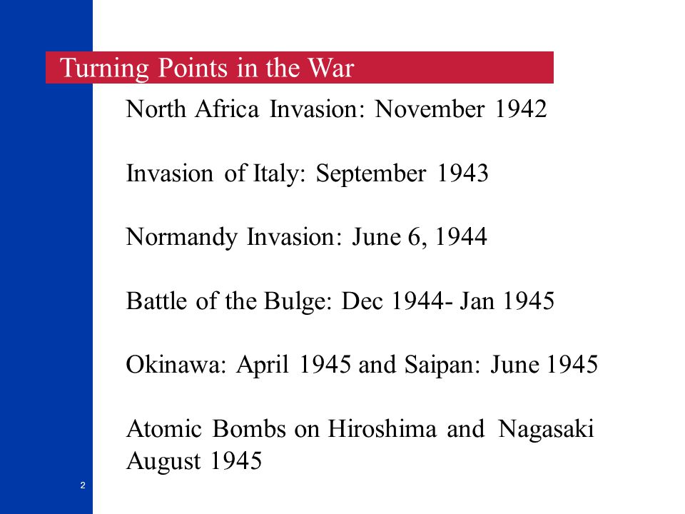 2 North Africa Invasion: November 1942 Invasion of Italy: September 1943 Normandy Invasion: June 6, 1944 Battle of the Bulge: Dec 1944- Jan 1945 Okina