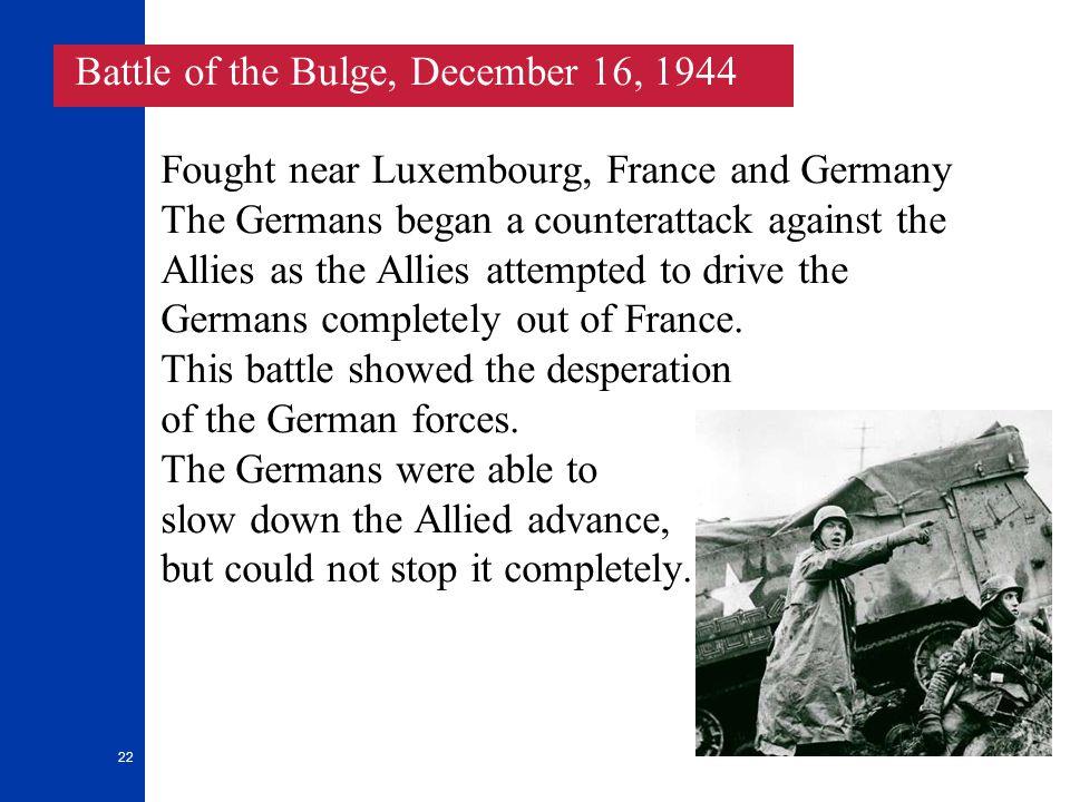 22 Fought near Luxembourg, France and Germany The Germans began a counterattack against the Allies as the Allies attempted to drive the Germans completely out of France.