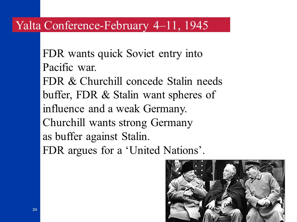 24 Yalta Conference-February 4–11, 1945 FDR wants quick Soviet entry into Pacific war. FDR & Churchill concede Stalin needs buffer, FDR & Stalin want