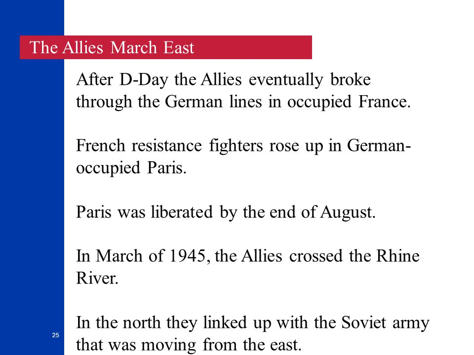 25 The Allies March East After D-Day the Allies eventually broke through the German lines in occupied France.