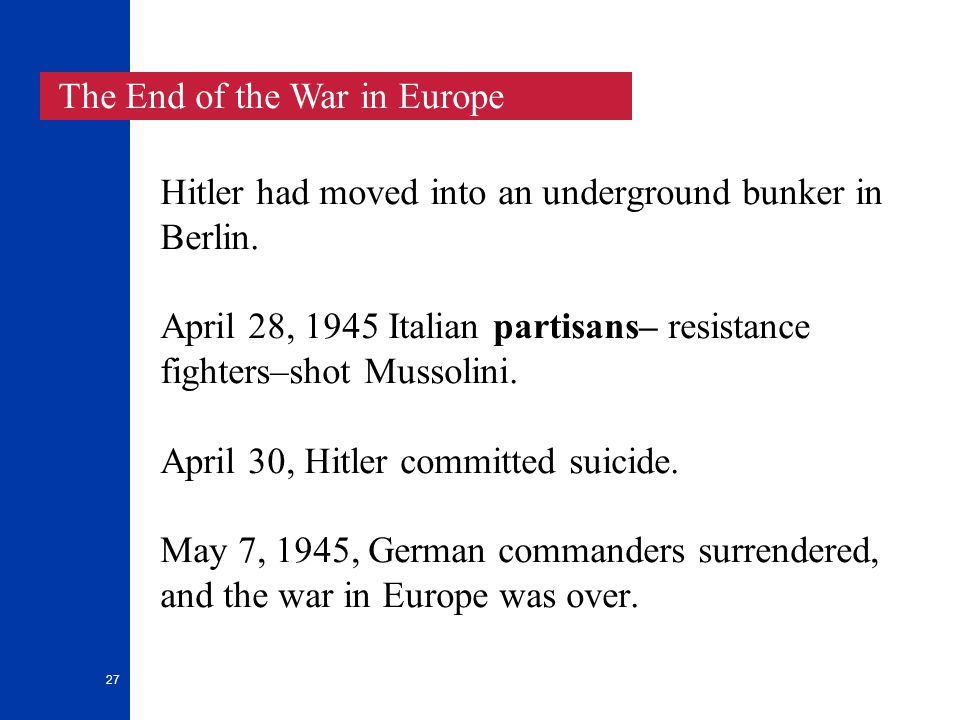 27 Hitler had moved into an underground bunker in Berlin. April 28, 1945 Italian partisans– resistance fighters–shot Mussolini. April 30, Hitler commi