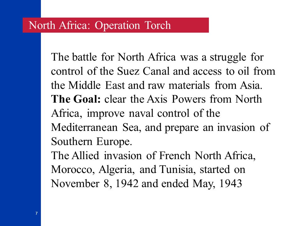 7 The battle for North Africa was a struggle for control of the Suez Canal and access to oil from the Middle East and raw materials from Asia.