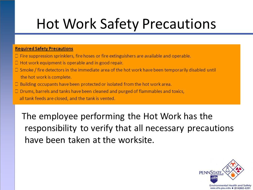Hot Work Safety Precautions Required Safety Precautions Fire suppression sprinklers, fire hoses or fire extinguishers are available and operable.