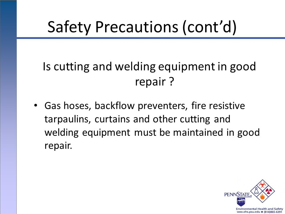 Safety Precautions (cont'd) Gas hoses, backflow preventers, fire resistive tarpaulins, curtains and other cutting and welding equipment must be maintained in good repair.