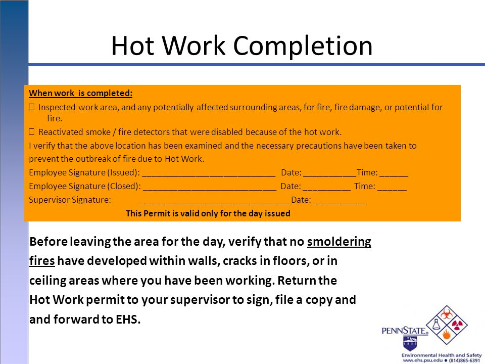 Hot Work Completion When work is completed: Inspected work area, and any potentially affected surrounding areas, for fire, fire damage, or potential for fire.