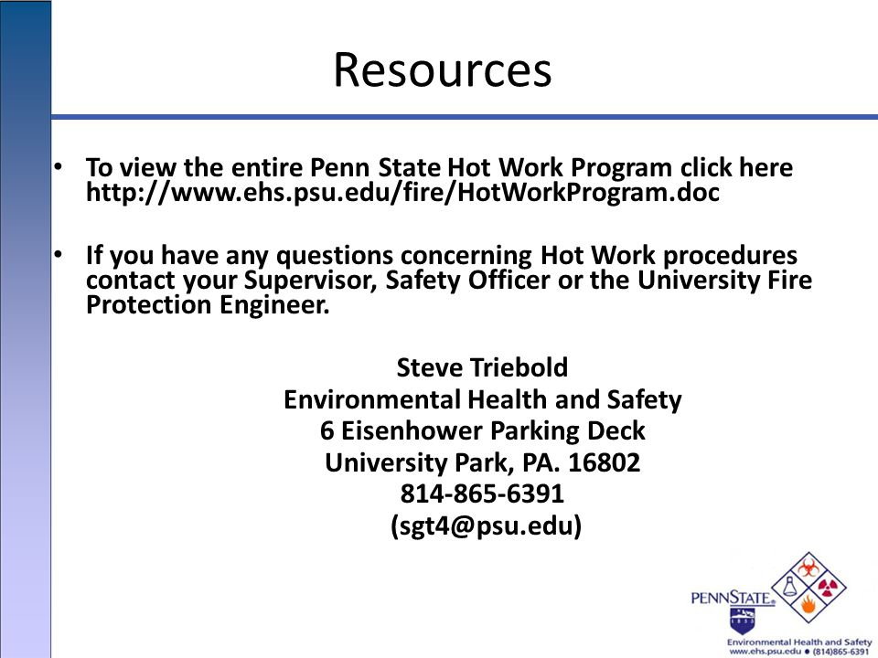 Resources To view the entire Penn State Hot Work Program click here http://www.ehs.psu.edu/fire/HotWorkProgram.doc If you have any questions concerning Hot Work procedures contact your Supervisor, Safety Officer or the University Fire Protection Engineer.