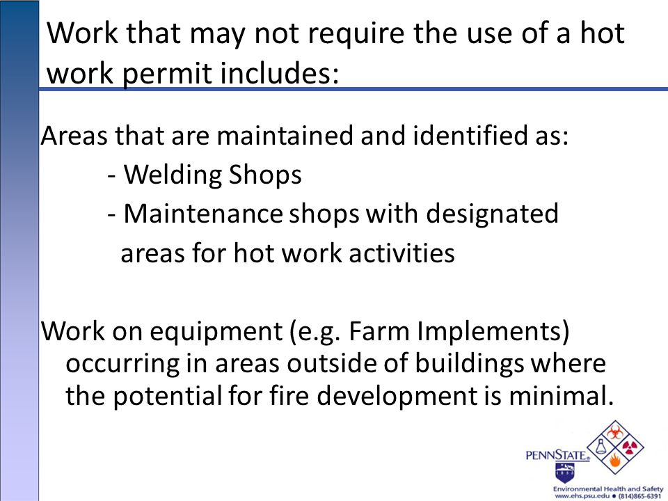 Work that may not require the use of a hot work permit includes: Areas that are maintained and identified as: - Welding Shops - Maintenance shops with designated areas for hot work activities Work on equipment (e.g.