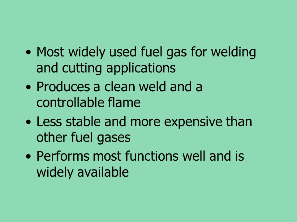 Most widely used fuel gas for welding and cutting applications Produces a clean weld and a controllable flame Less stable and more expensive than othe