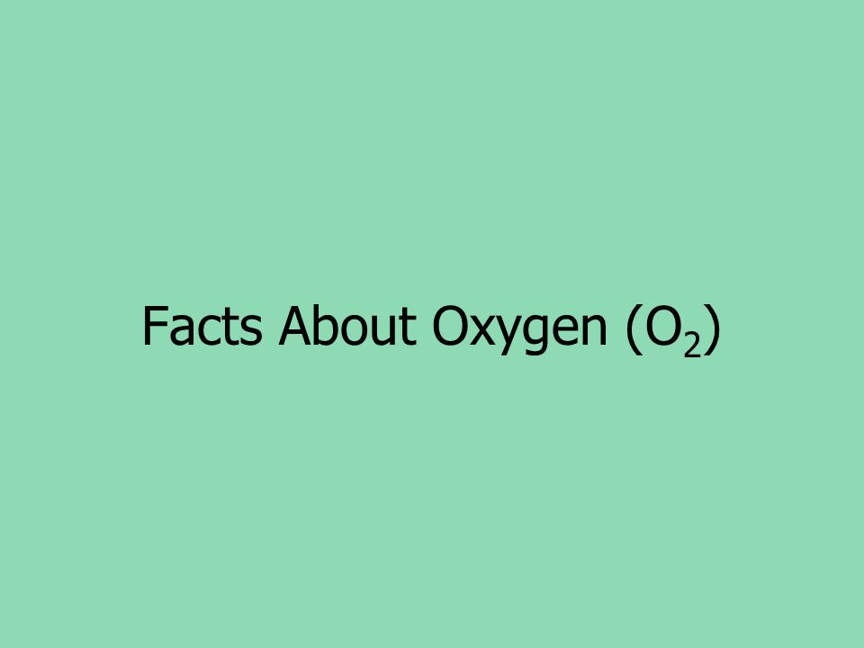 Facts About Oxygen (O 2 )