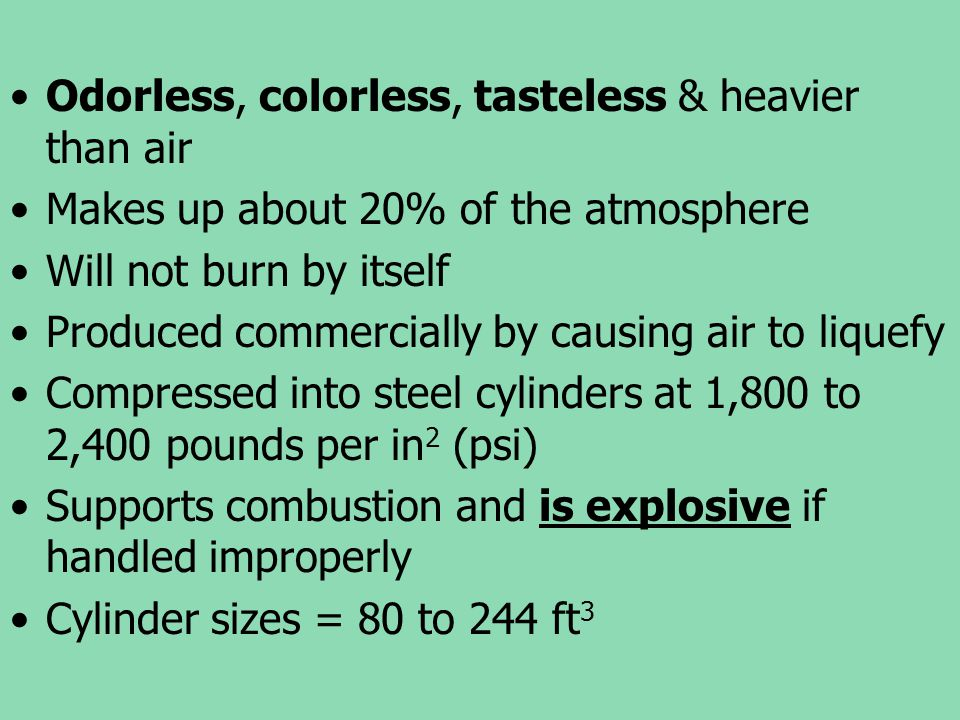 Odorless, colorless, tasteless & heavier than air Makes up about 20% of the atmosphere Will not burn by itself Produced commercially by causing air to