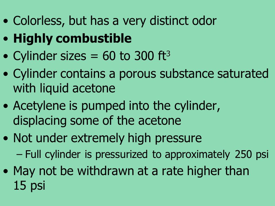Colorless, but has a very distinct odor Highly combustible Cylinder sizes = 60 to 300 ft 3 Cylinder contains a porous substance saturated with liquid