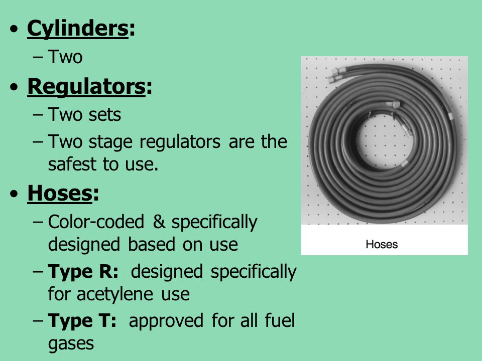 Cylinders: –Two Regulators: –Two sets –Two stage regulators are the safest to use. Hoses: –Color-coded & specifically designed based on use –Type R: d