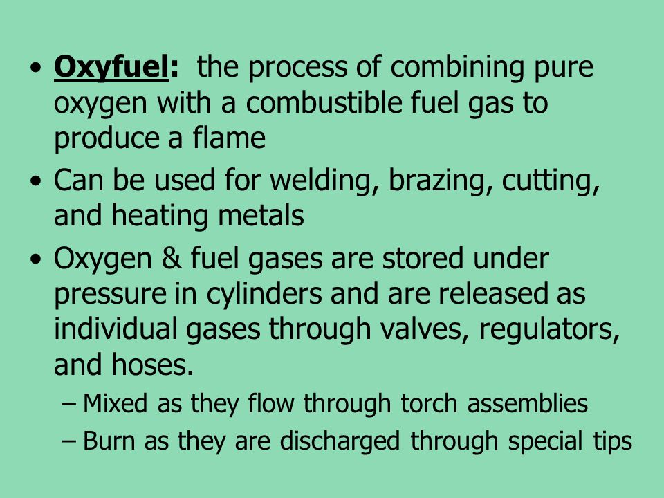 Oxyfuel: the process of combining pure oxygen with a combustible fuel gas to produce a flame Can be used for welding, brazing, cutting, and heating me