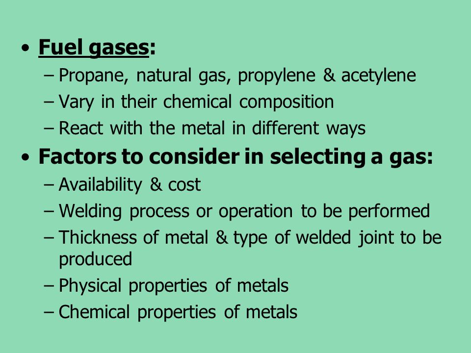 Fuel gases: –Propane, natural gas, propylene & acetylene –Vary in their chemical composition –React with the metal in different ways Factors to consid