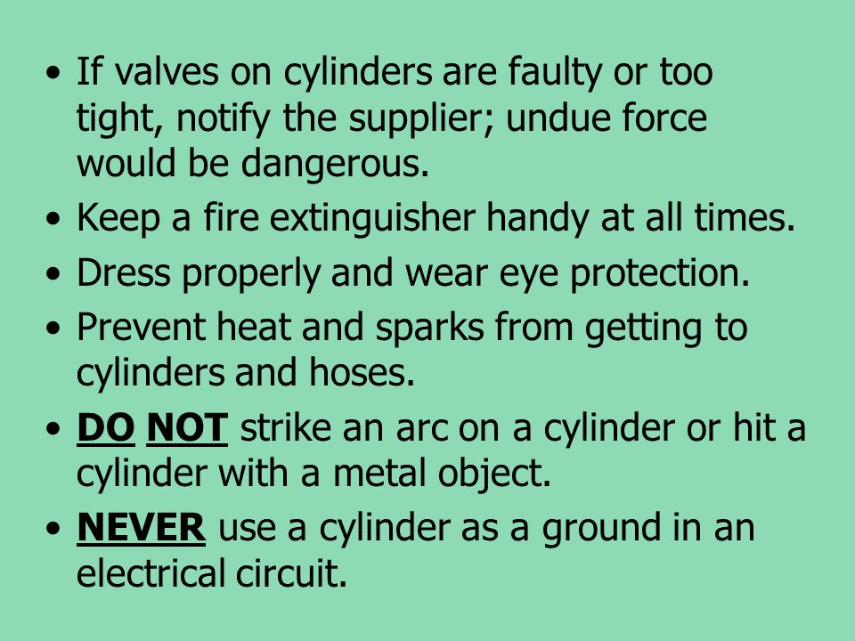 If valves on cylinders are faulty or too tight, notify the supplier; undue force would be dangerous. Keep a fire extinguisher handy at all times. Dres