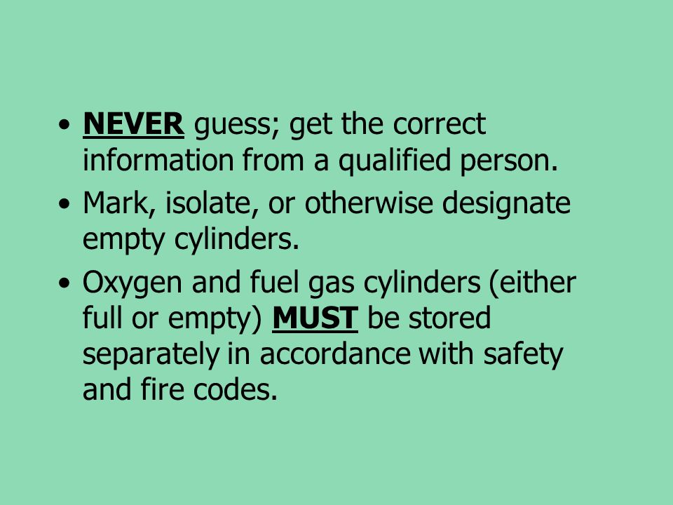 NEVER guess; get the correct information from a qualified person. Mark, isolate, or otherwise designate empty cylinders. Oxygen and fuel gas cylinders