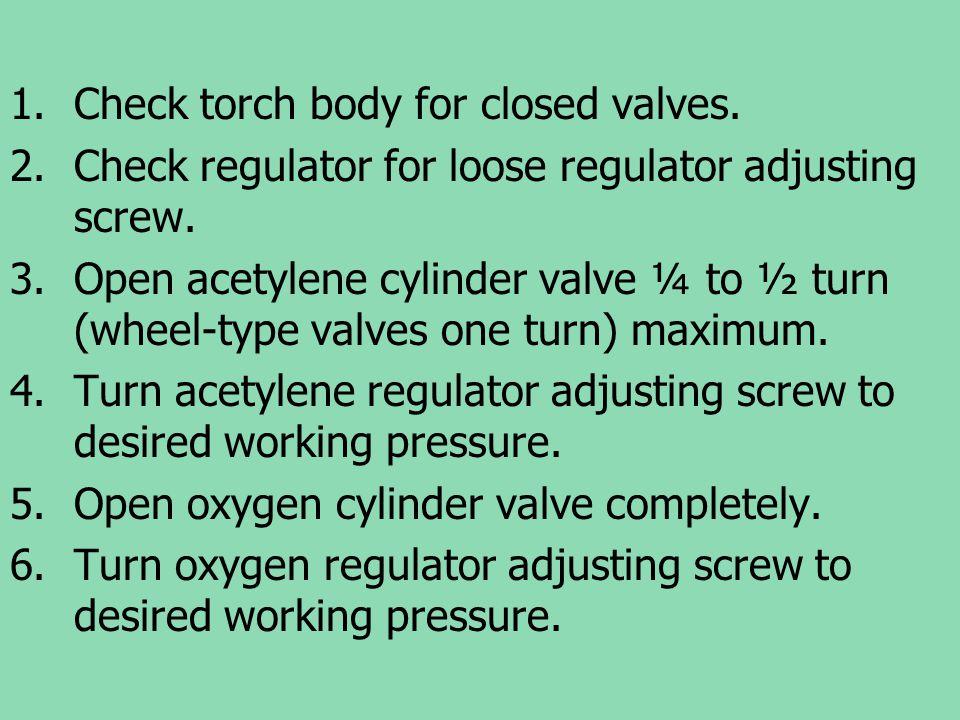 1.Check torch body for closed valves. 2.Check regulator for loose regulator adjusting screw. 3.Open acetylene cylinder valve ¼ to ½ turn (wheel-type v
