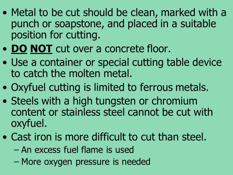 Metal to be cut should be clean, marked with a punch or soapstone, and placed in a suitable position for cutting. DO NOT cut over a concrete floor. Us