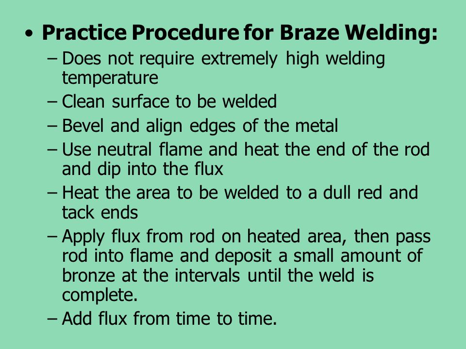 Practice Procedure for Braze Welding: –Does not require extremely high welding temperature –Clean surface to be welded –Bevel and align edges of the m