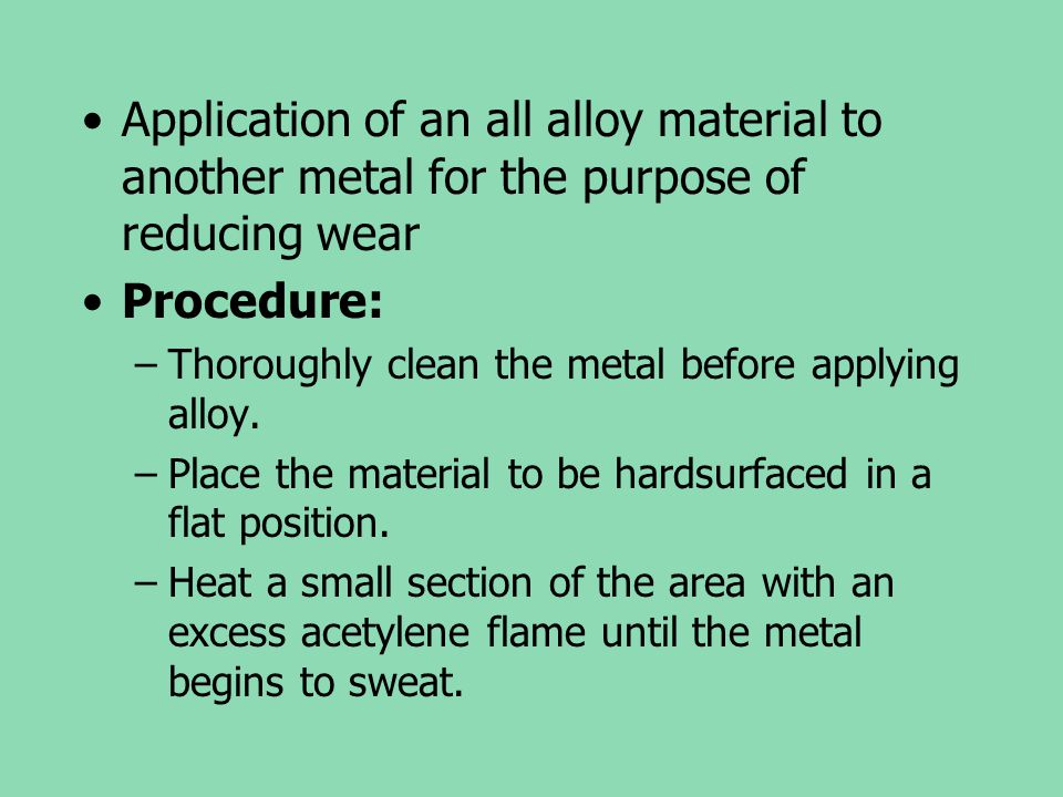 Application of an all alloy material to another metal for the purpose of reducing wear Procedure: –Thoroughly clean the metal before applying alloy. –